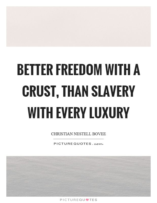 Better freedom with a crust, than slavery with every luxury Picture Quote #1