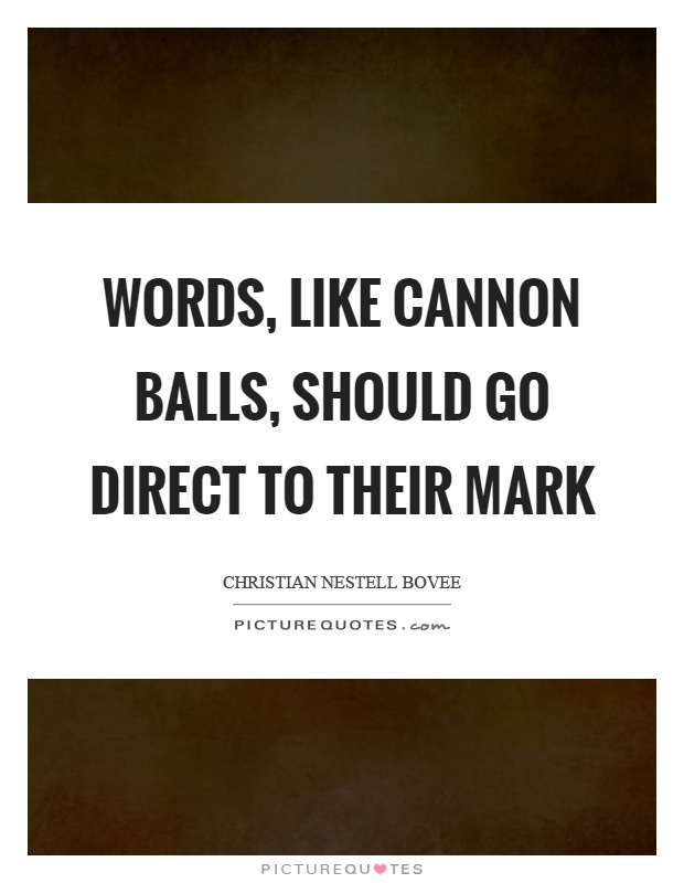 Words, like cannon balls, should go direct to their mark Picture Quote #1