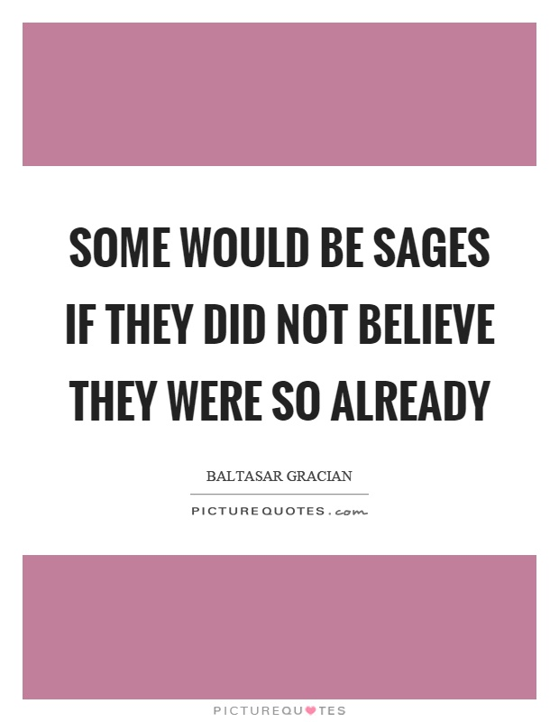 Some would be sages if they did not believe they were so already Picture Quote #1