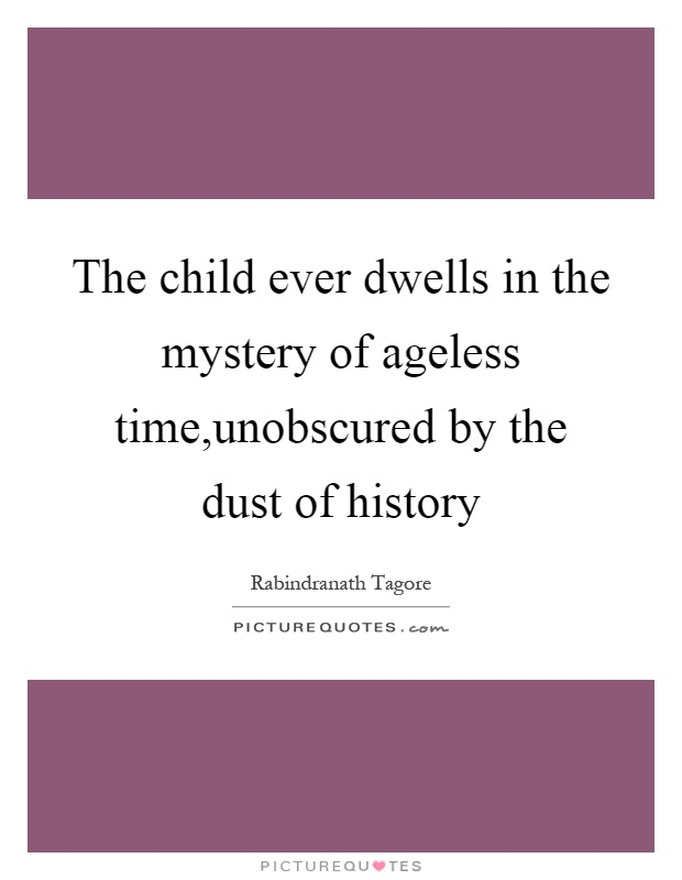 The child ever dwells in the mystery of ageless time,unobscured by the dust of history Picture Quote #1