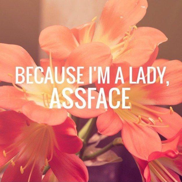 Because I'm a lady, assface Picture Quote #1