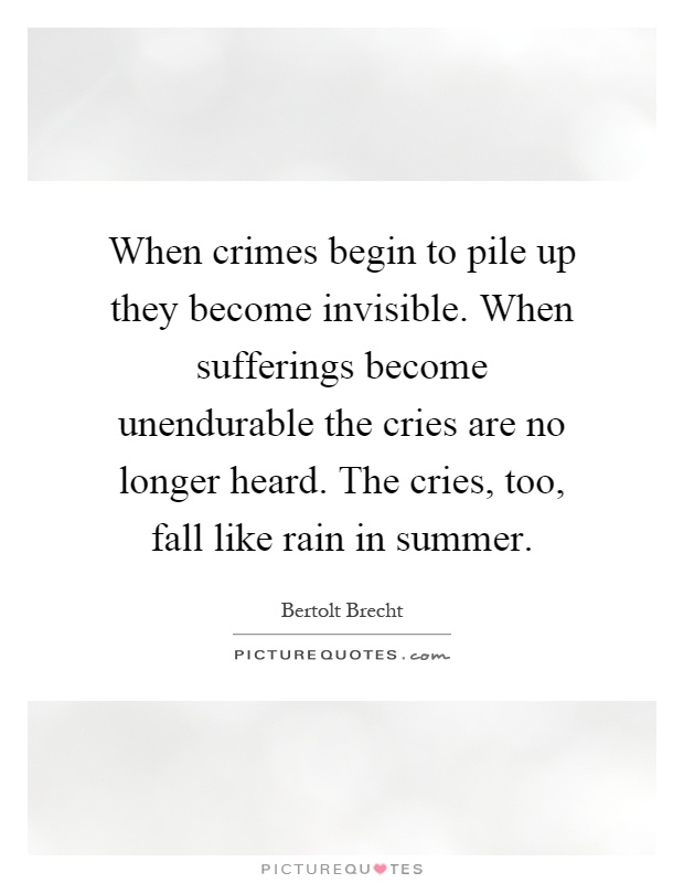 When crimes begin to pile up they become invisible. When sufferings become unendurable the cries are no longer heard. The cries, too, fall like rain in summer Picture Quote #1