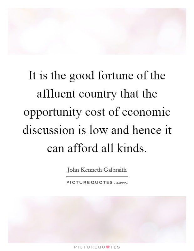 It is the good fortune of the affluent country that the opportunity cost of economic discussion is low and hence it can afford all kinds Picture Quote #1