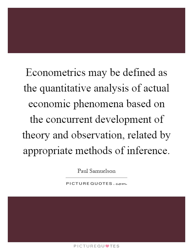 Econometrics may be defined as the quantitative analysis of actual economic phenomena based on the concurrent development of theory and observation, related by appropriate methods of inference Picture Quote #1