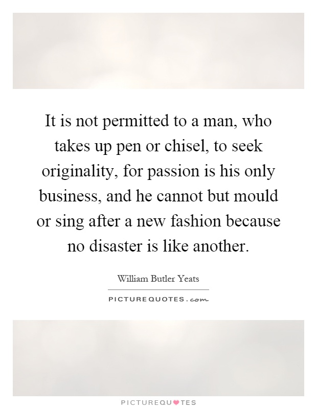 It is not permitted to a man, who takes up pen or chisel, to seek originality, for passion is his only business, and he cannot but mould or sing after a new fashion because no disaster is like another Picture Quote #1