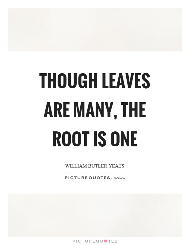 Though leaves are many, the root is one Picture Quote #1