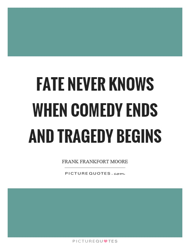 Fate never knows when comedy ends and tragedy begins Picture Quote #1