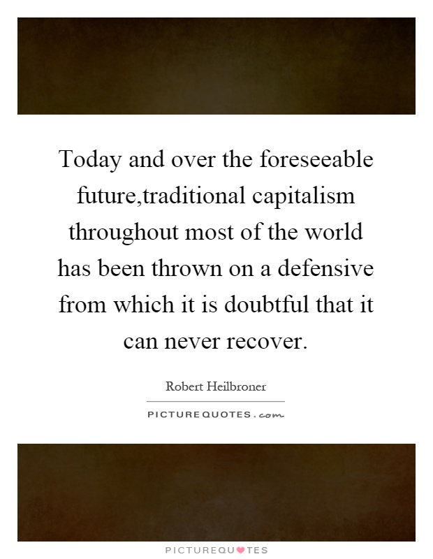 Today and over the foreseeable future,traditional capitalism throughout most of the world has been thrown on a defensive from which it is doubtful that it can never recover Picture Quote #1