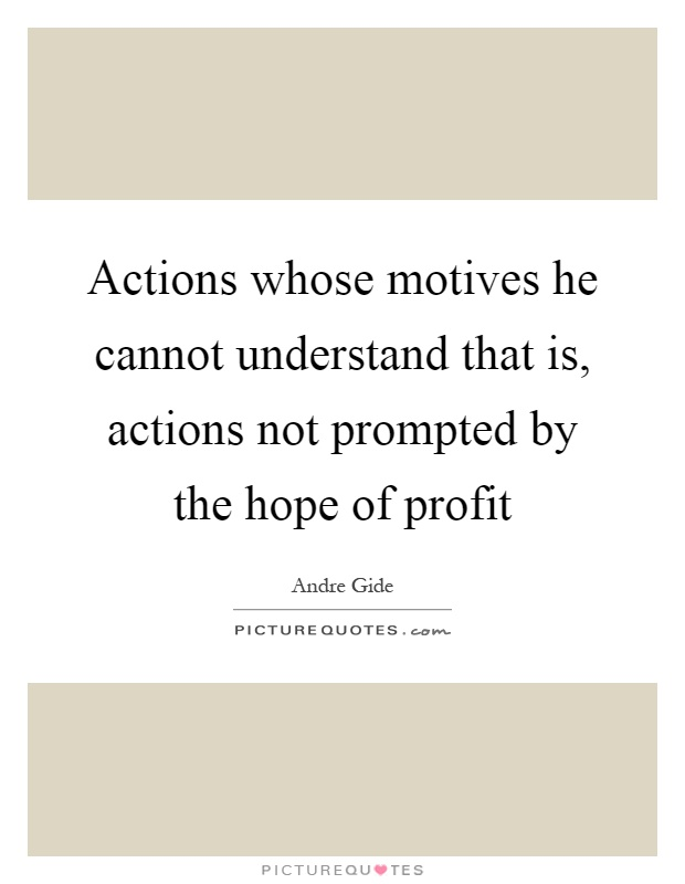 Actions whose motives he cannot understand that is, actions not prompted by the hope of profit Picture Quote #1