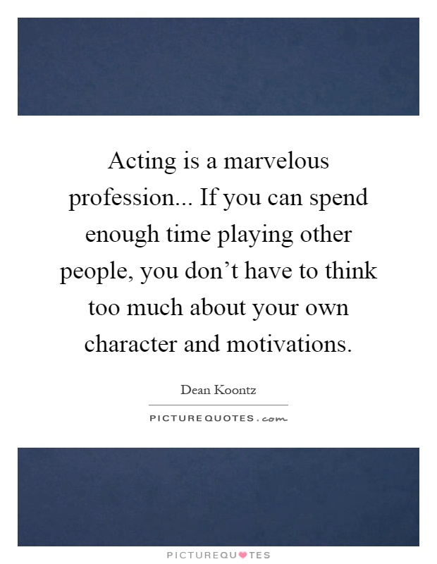 Acting is a marvelous profession... If you can spend enough time playing other people, you don't have to think too much about your own character and motivations Picture Quote #1