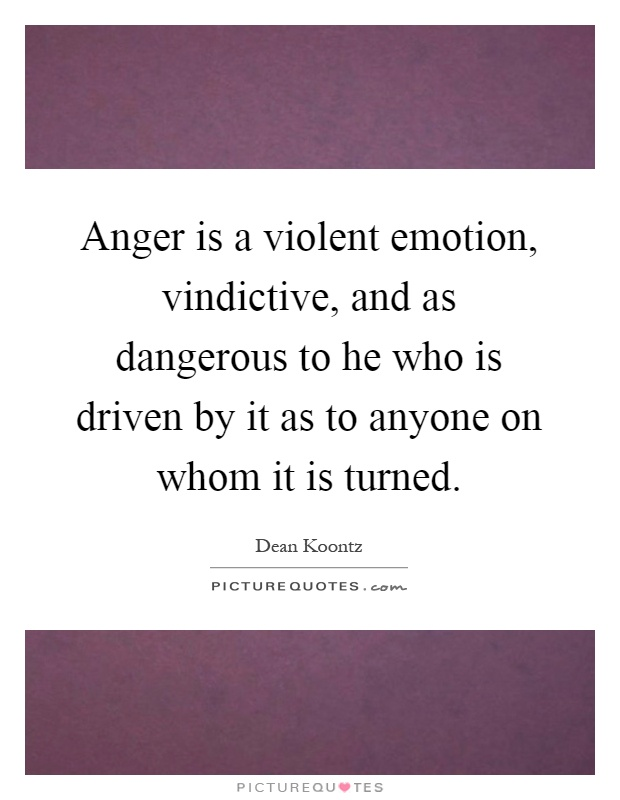 Anger is a violent emotion, vindictive, and as dangerous to he who is driven by it as to anyone on whom it is turned Picture Quote #1