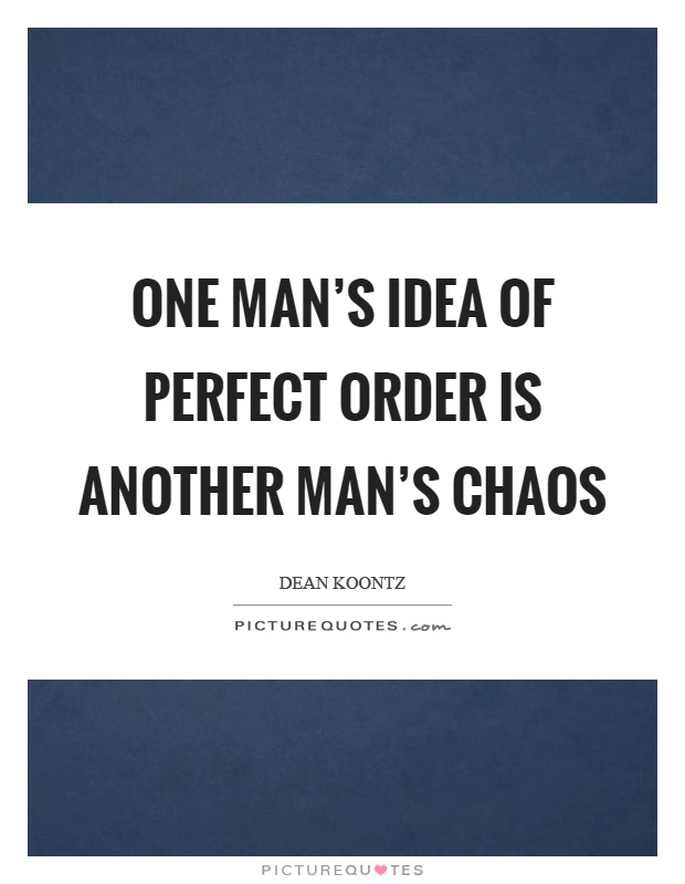 One man's idea of perfect order is another man's chaos Picture Quote #1