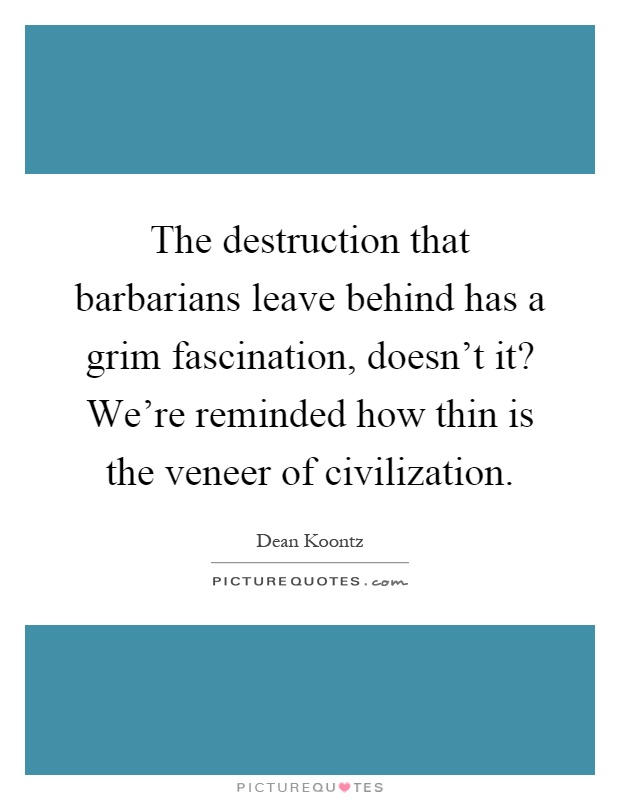 The destruction that barbarians leave behind has a grim fascination, doesn't it? We're reminded how thin is the veneer of civilization Picture Quote #1
