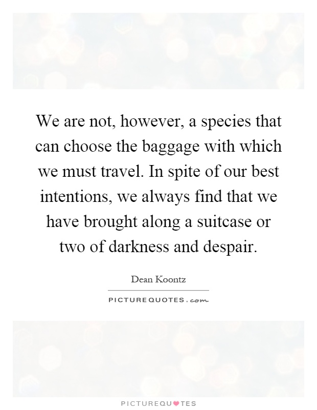 We are not, however, a species that can choose the baggage with which we must travel. In spite of our best intentions, we always find that we have brought along a suitcase or two of darkness and despair Picture Quote #1