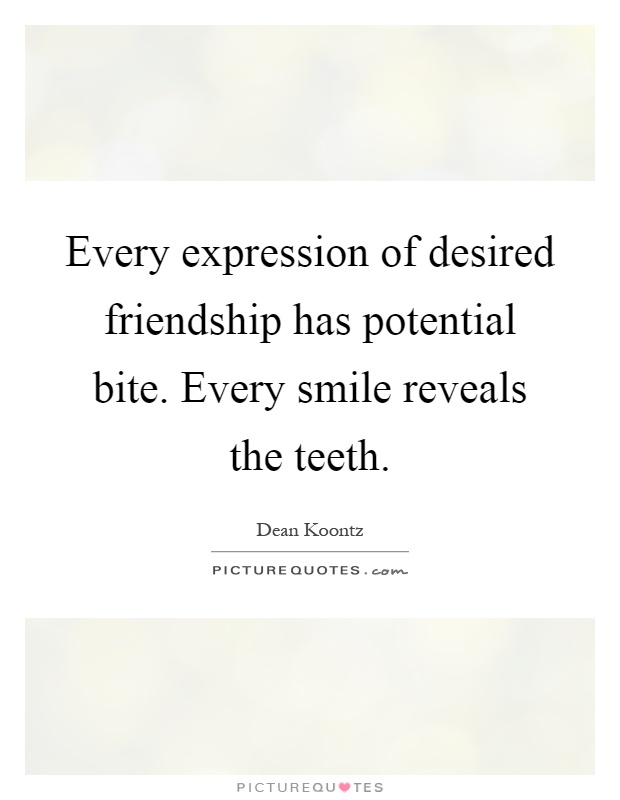 Every expression of desired friendship has potential bite. Every smile reveals the teeth Picture Quote #1