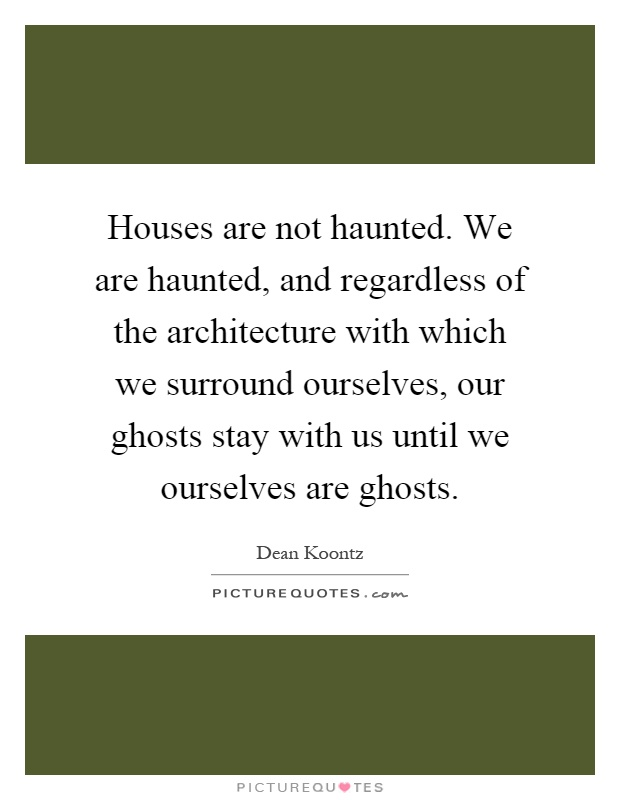 Houses are not haunted. We are haunted, and regardless of the architecture with which we surround ourselves, our ghosts stay with us until we ourselves are ghosts Picture Quote #1