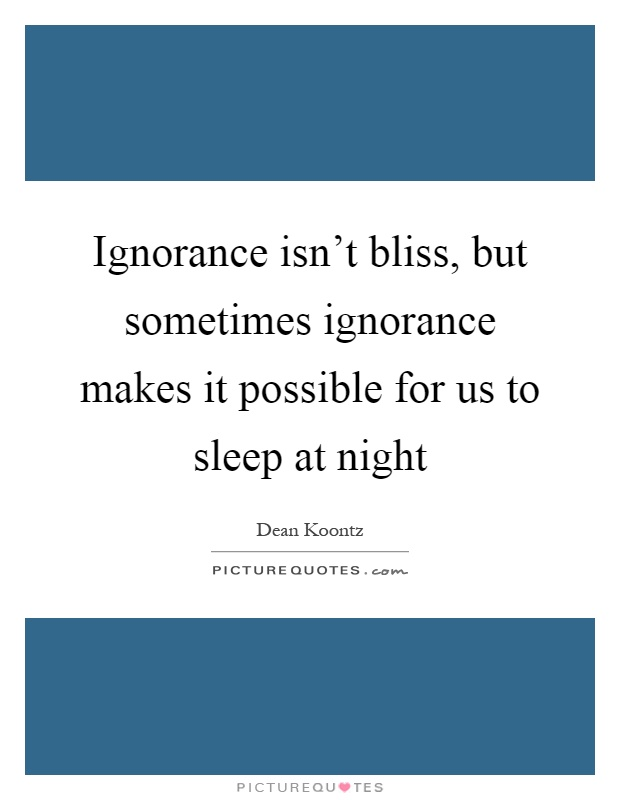 Ignorance isn't bliss, but sometimes ignorance makes it possible for us to sleep at night Picture Quote #1