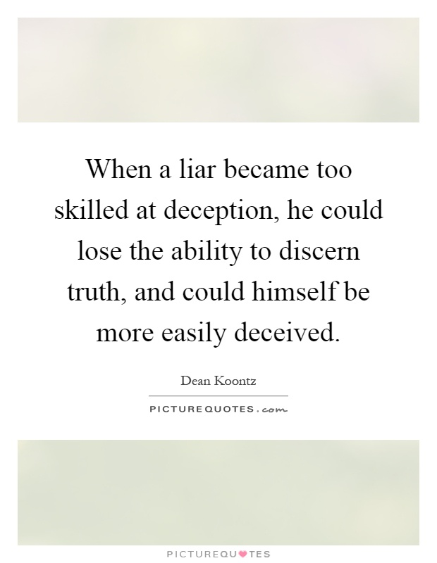When a liar became too skilled at deception, he could lose the ability to discern truth, and could himself be more easily deceived Picture Quote #1