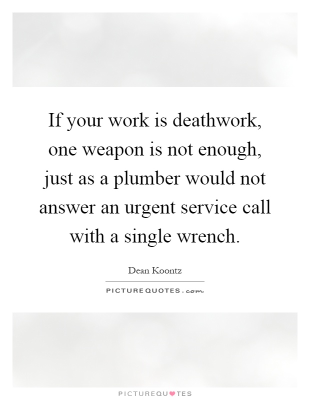 If your work is deathwork, one weapon is not enough, just as a plumber would not answer an urgent service call with a single wrench Picture Quote #1