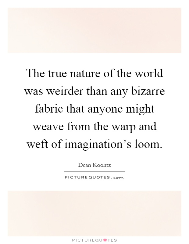 The true nature of the world was weirder than any bizarre fabric that anyone might weave from the warp and weft of imagination's loom Picture Quote #1