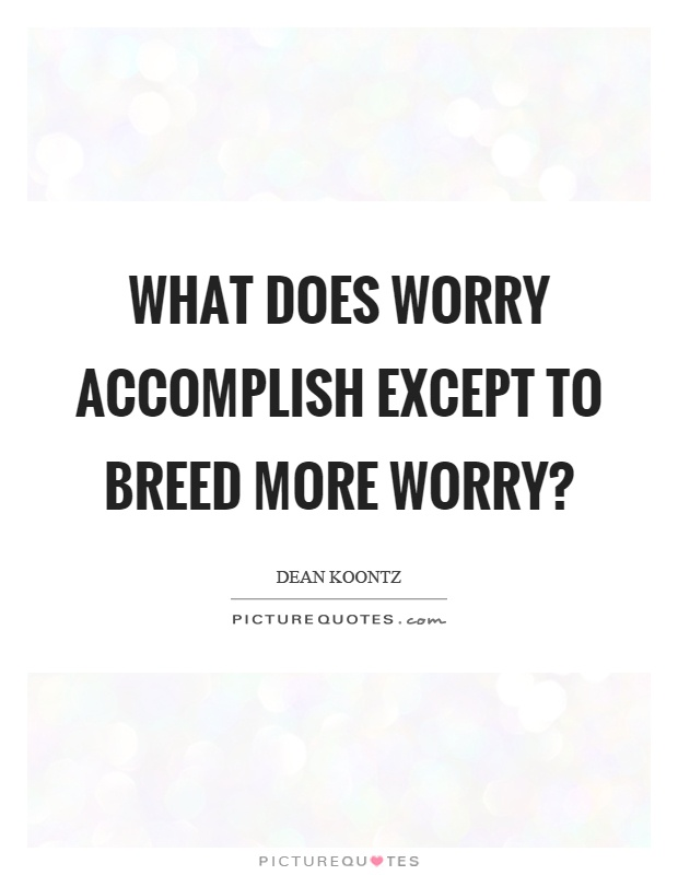 What does worry accomplish except to breed more worry? Picture Quote #1