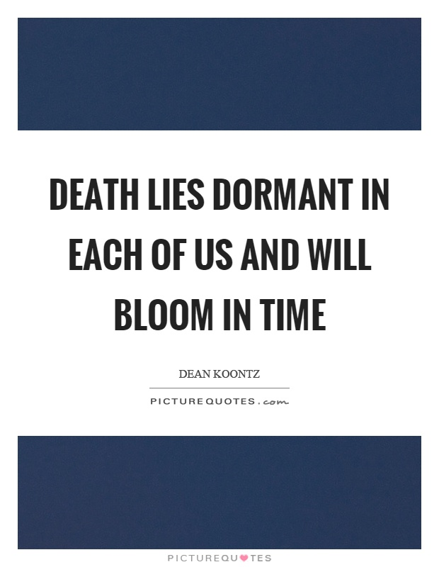 Death lies dormant in each of us and will bloom in time Picture Quote #1