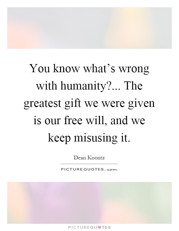 You know what's wrong with humanity?... The greatest gift we were given is our free will, and we keep misusing it Picture Quote #1
