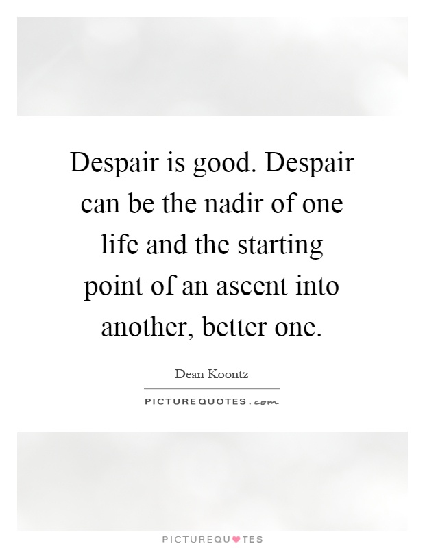 Despair is good. Despair can be the nadir of one life and the starting point of an ascent into another, better one Picture Quote #1