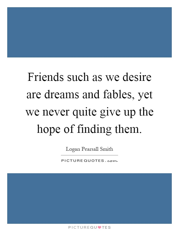 Friends such as we desire are dreams and fables, yet we never quite give up the hope of finding them Picture Quote #1