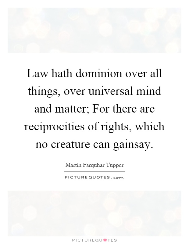 Law hath dominion over all things, over universal mind and matter; For there are reciprocities of rights, which no creature can gainsay Picture Quote #1