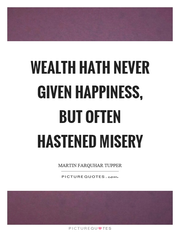 Wealth hath never given happiness, but often hastened misery Picture Quote #1