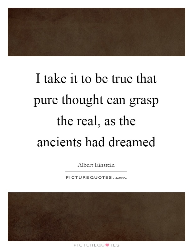 I take it to be true that pure thought can grasp the real, as the ancients had dreamed Picture Quote #1
