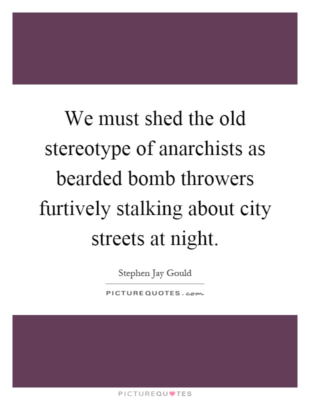 We must shed the old stereotype of anarchists as bearded bomb throwers furtively stalking about city streets at night Picture Quote #1