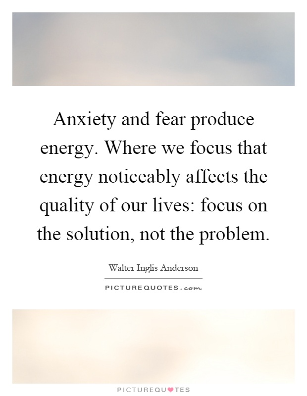 Anxiety and fear produce energy. Where we focus that energy noticeably affects the quality of our lives: focus on the solution, not the problem Picture Quote #1