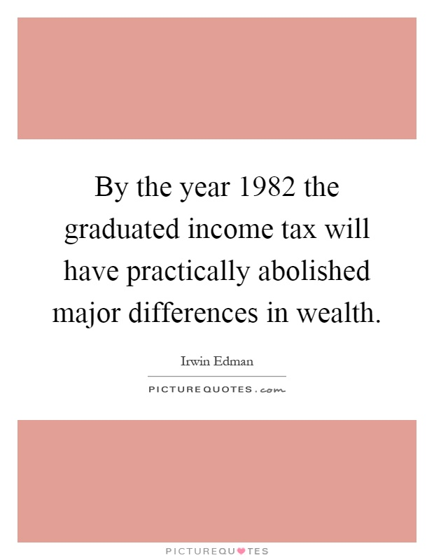 By the year 1982 the graduated income tax will have practically abolished major differences in wealth Picture Quote #1