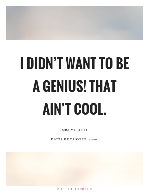 I didn't want to be a genius! That ain't cool Picture Quote #1