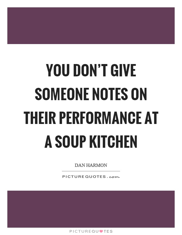 You don't give someone notes on their performance at a soup kitchen Picture Quote #1