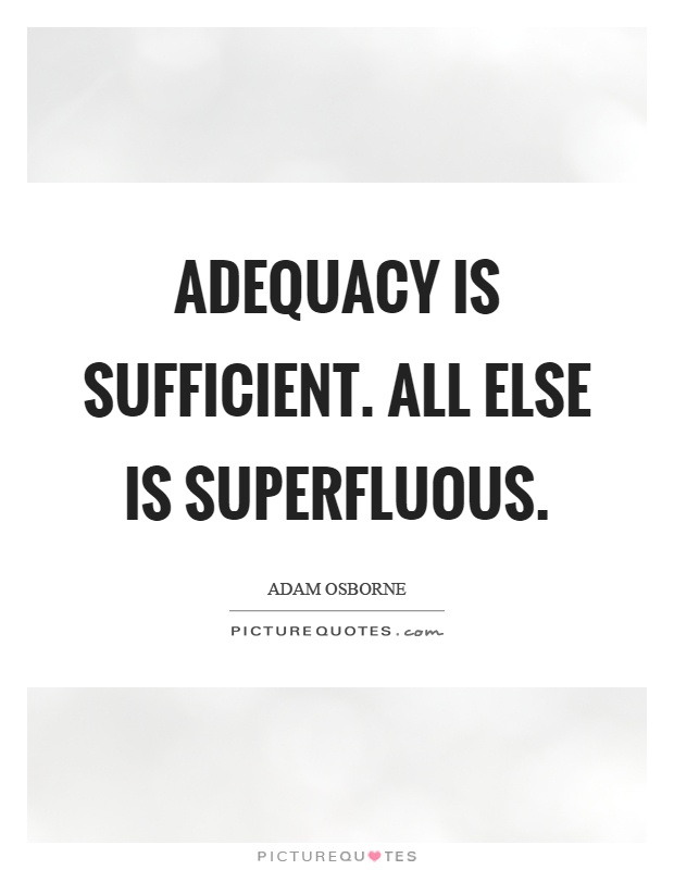 Adequacy is sufficient. All else is superfluous Picture Quote #1