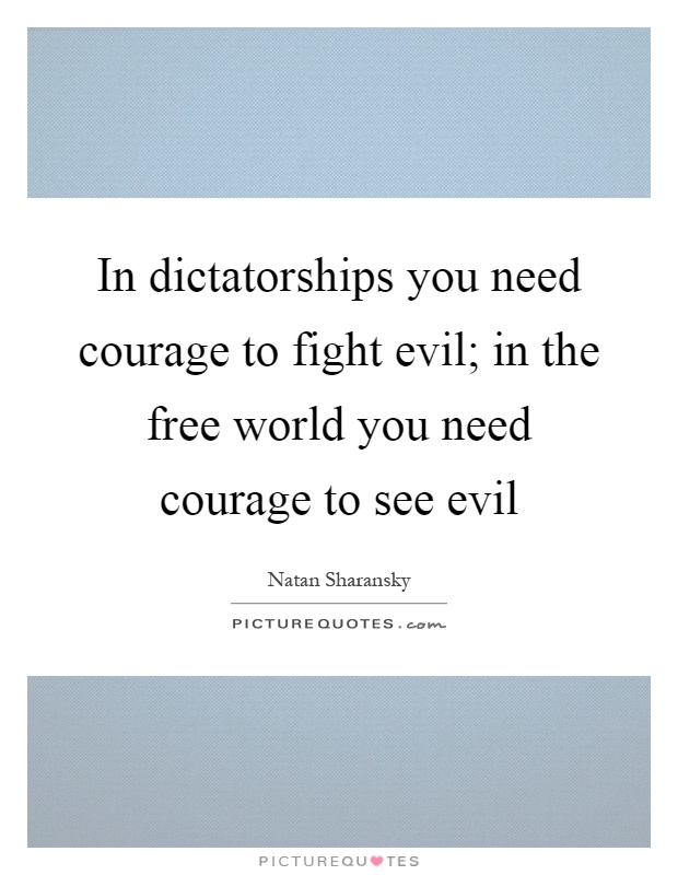 In dictatorships you need courage to fight evil; in the free world you need courage to see evil Picture Quote #1
