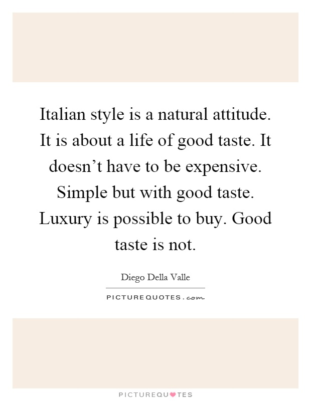 Italian Style Is A Natural Attitude. It Is About A Life Of Good Taste.