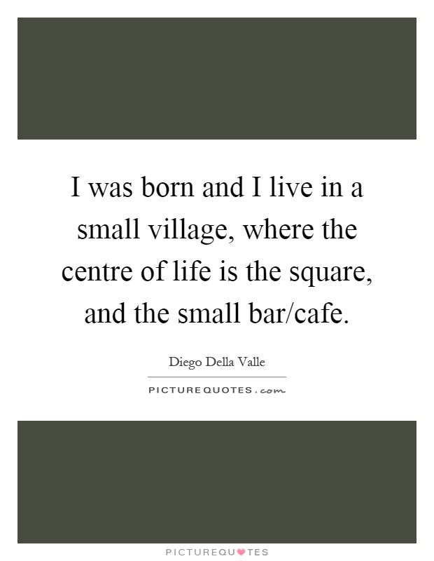 I was born and I live in a small village, where the centre of life is the square, and the small bar/cafe Picture Quote #1