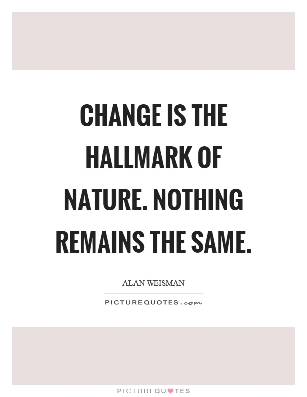 Change is the hallmark of nature. Nothing remains the same Picture Quote #1