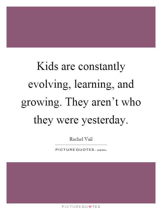 Kids are constantly evolving, learning, and growing. They aren't who they were yesterday Picture Quote #1