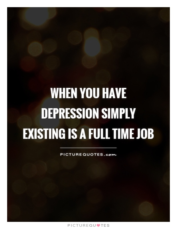 When you have depression simply existing is a full time job Picture Quote #1