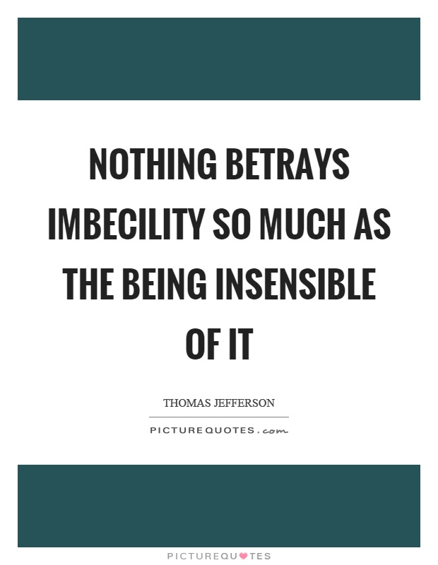 Nothing betrays imbecility so much as the being insensible of it Picture Quote #1