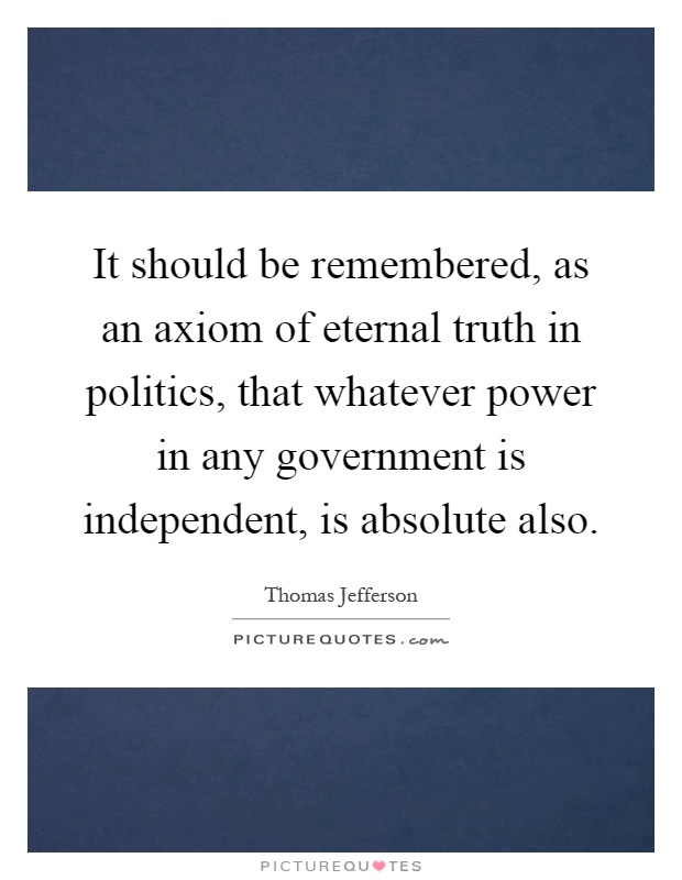 It should be remembered, as an axiom of eternal truth in politics, that whatever power in any government is independent, is absolute also Picture Quote #1
