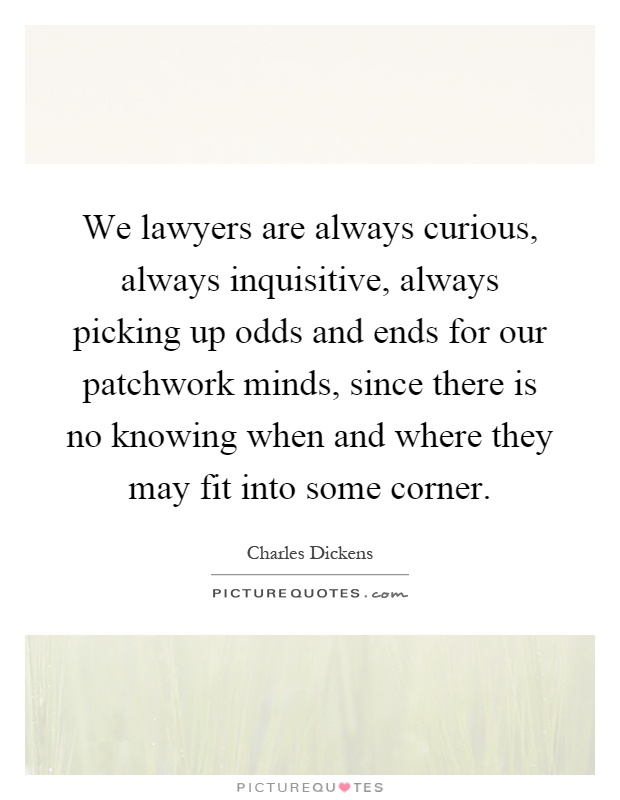 We lawyers are always curious, always inquisitive, always picking up odds and ends for our patchwork minds, since there is no knowing when and where they may fit into some corner Picture Quote #1