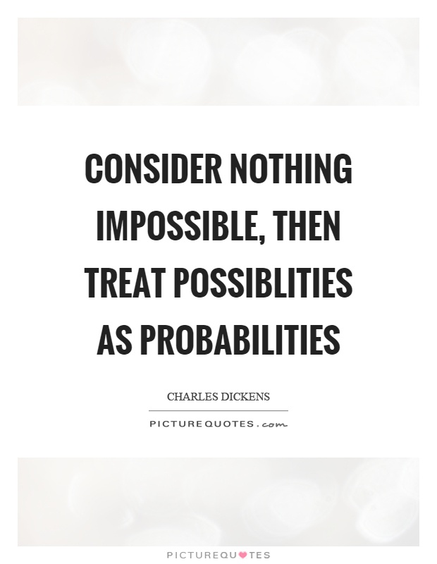 Consider nothing impossible, then treat possiblities as probabilities Picture Quote #1