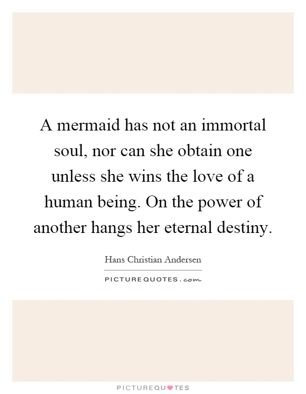 A mermaid has not an immortal soul, nor can she obtain one unless she wins the love of a human being. On the power of another hangs her eternal destiny Picture Quote #1