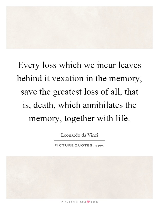 Every loss which we incur leaves behind it vexation in the memory, save the greatest loss of all, that is, death, which annihilates the memory, together with life Picture Quote #1